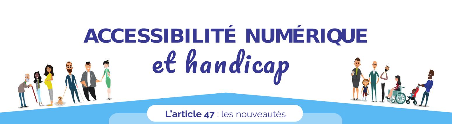 Accessibilité numérique e handicap. Article 47 : les nouveautés.