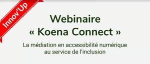 """Innov'Up. Webinaire """"Koena Connect"""". La médiation en accessibilité numérique au service de l'inclusion"""